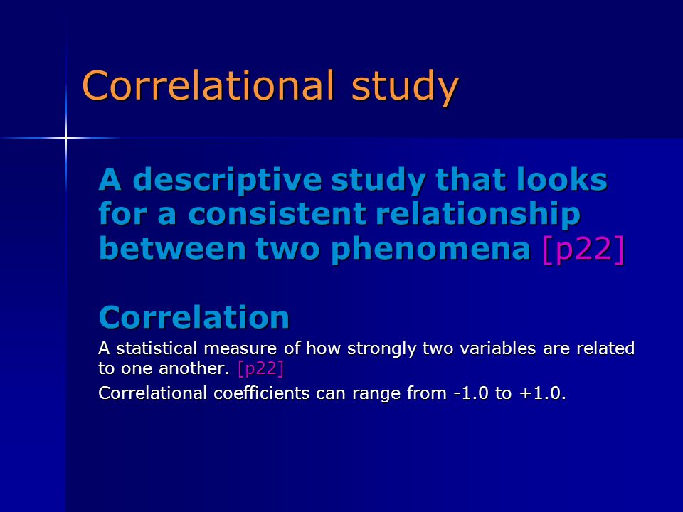 Correlational study A descriptive study that looks for a consistent relationship between two phenomena [p22]